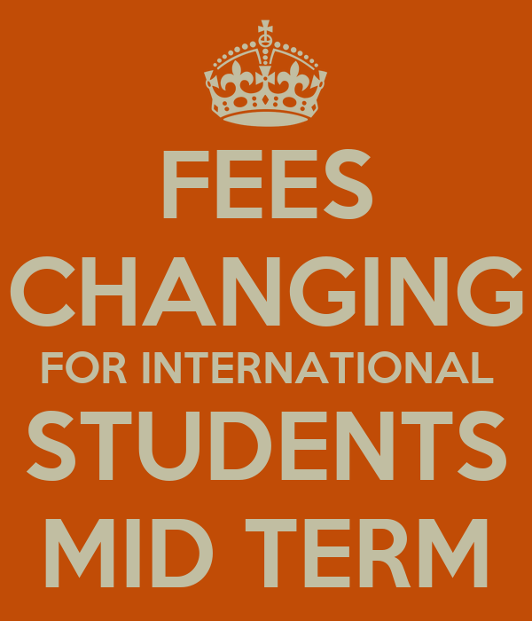 FEES CHANGING FOR INTERNATIONAL STUDENTS MID TERM