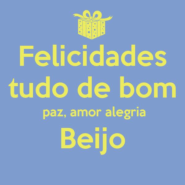Felicidades tudo de bom  paz, amor alegria Beijo