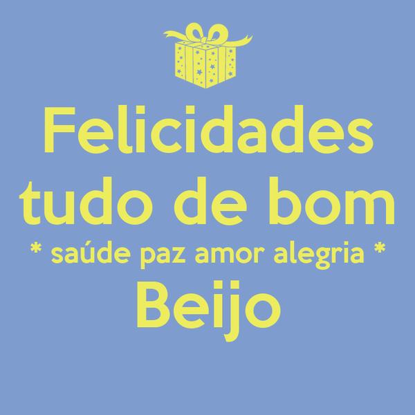 Felicidades tudo de bom * saúde paz amor alegria * Beijo