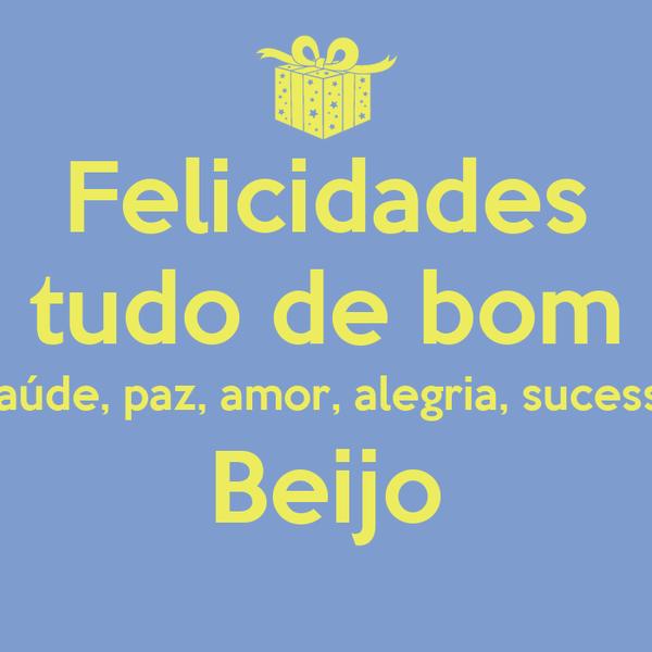 Felicidades tudo de bom  saúde, paz, amor, alegria, sucesso Beijo