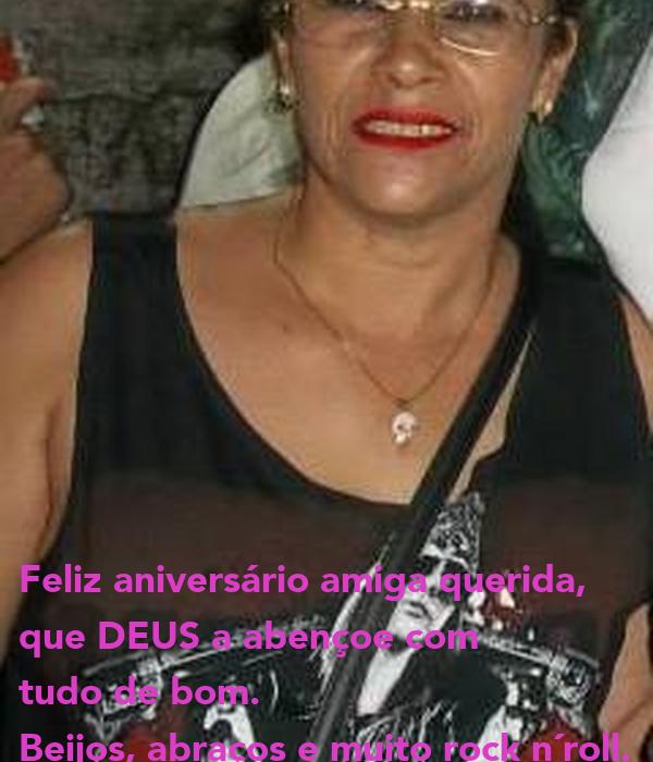 Feliz aniversário amiga querida, que DEUS a abençoe com tudo de bom. Beijos, abraços e muito rock n´roll.
