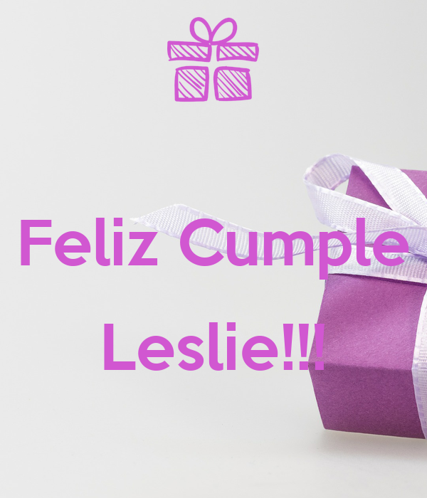 Feliz Cumple  Leslie!!!