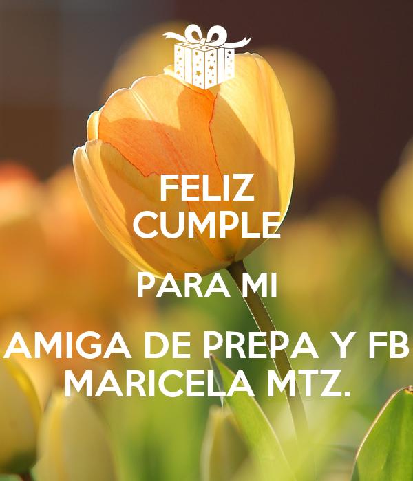 FELIZ CUMPLE PARA MI AMIGA DE PREPA Y FB MARICELA MTZ.