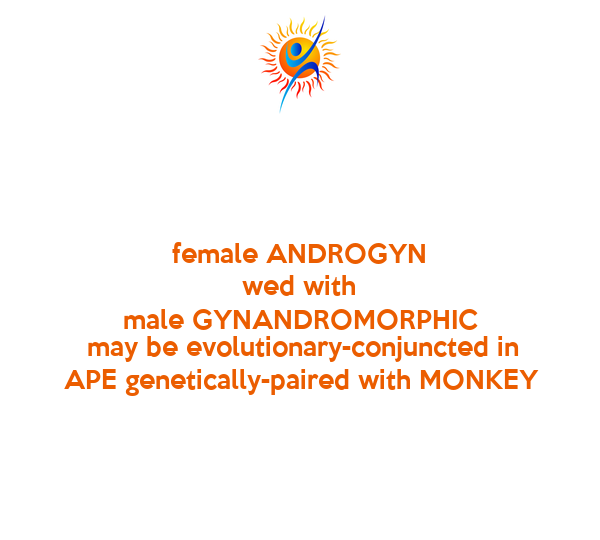 female ANDROGYN wed with male GYNANDROMORPHIC  may be evolutionary-conjuncted in APE genetically-paired with MONKEY