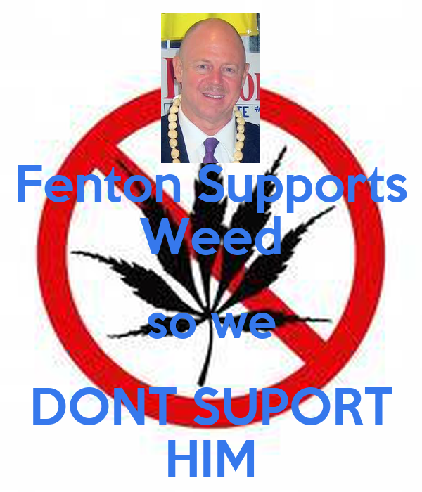 Fenton Supports Weed so we DONT SUPORT HIM