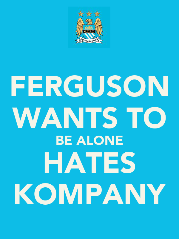 FERGUSON WANTS TO BE ALONE HATES KOMPANY