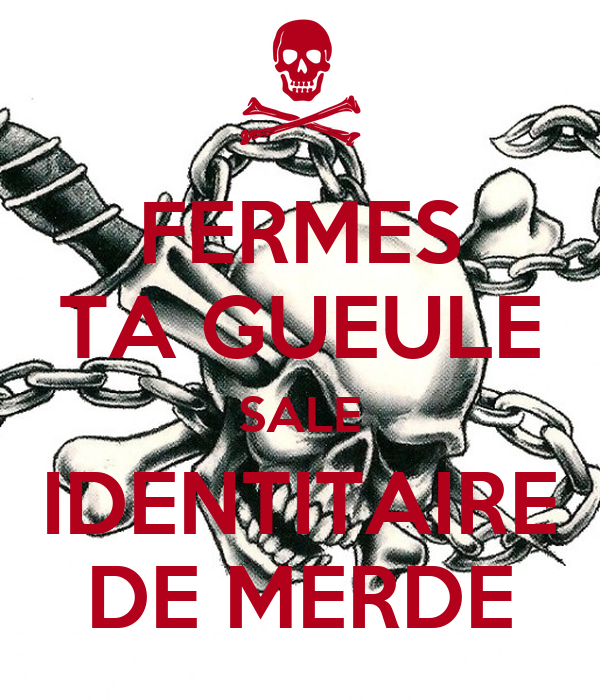 FERMES TA GUEULE SALE IDENTITAIRE DE MERDE