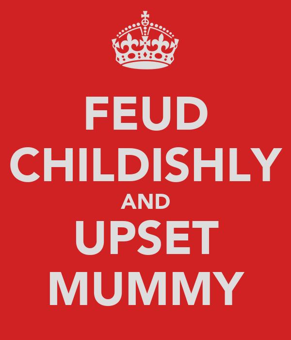 FEUD CHILDISHLY AND UPSET MUMMY