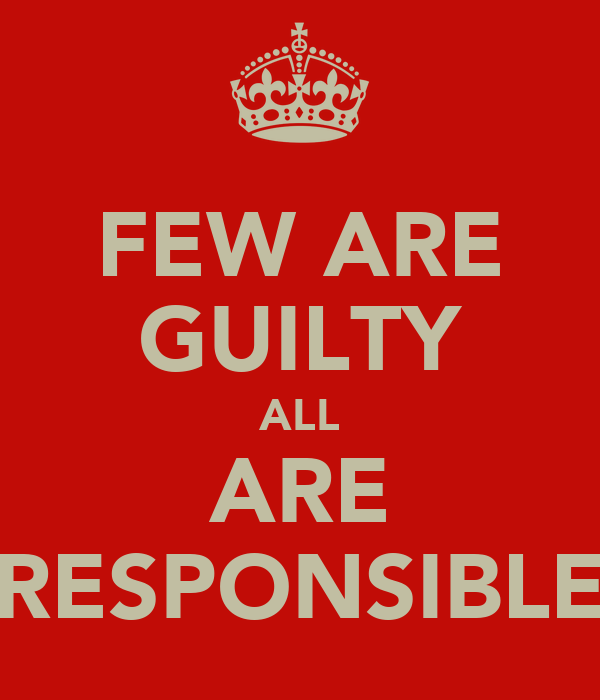 FEW ARE GUILTY ALL ARE RESPONSIBLE