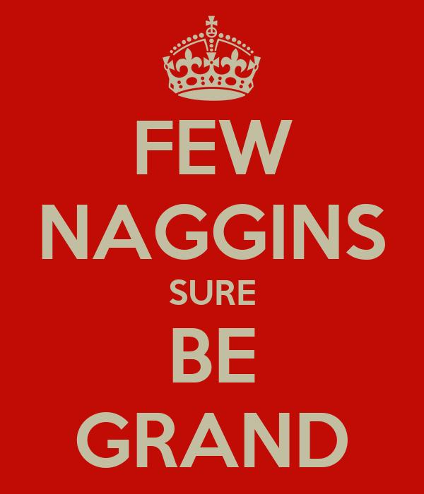 FEW NAGGINS SURE BE GRAND