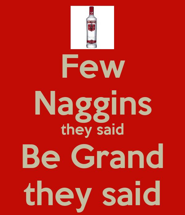 Few Naggins they said Be Grand they said