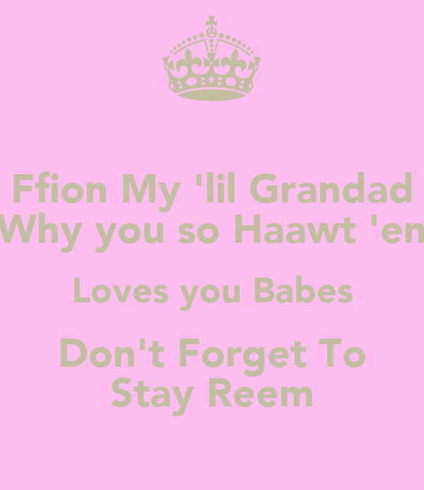 Ffion My 'lil Grandad Why you so Haawt 'en Loves you Babes Don't Forget To Stay Reem