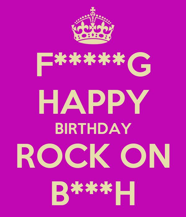 F*****G HAPPY BIRTHDAY ROCK ON B***H