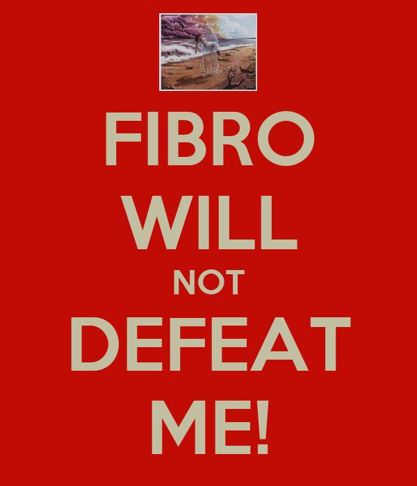 FIBRO WILL NOT DEFEAT ME!