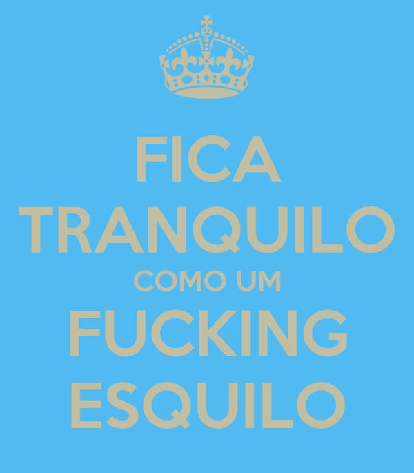 FICA TRANQUILO COMO UM FUCKING ESQUILO