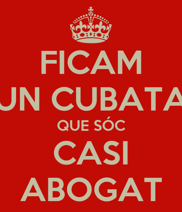 FICAM UN CUBATA QUE SÓC CASI ABOGAT