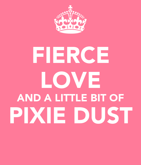 FIERCE LOVE AND A LITTLE BIT OF PIXIE DUST
