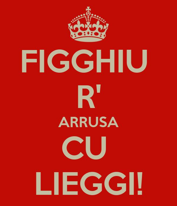 FIGGHIU  R' ARRUSA CU  LIEGGI!