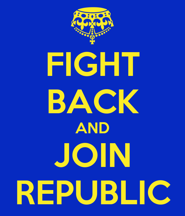 FIGHT BACK AND JOIN REPUBLIC