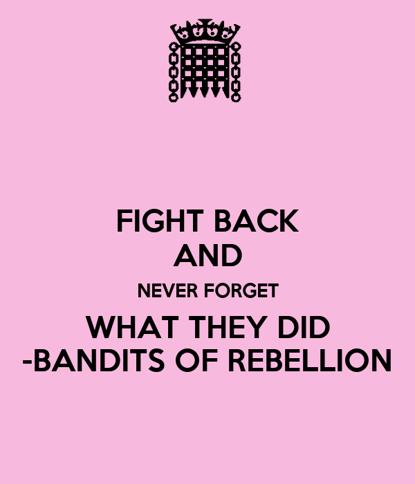 FIGHT BACK AND NEVER FORGET WHAT THEY DID -BANDITS OF REBELLION