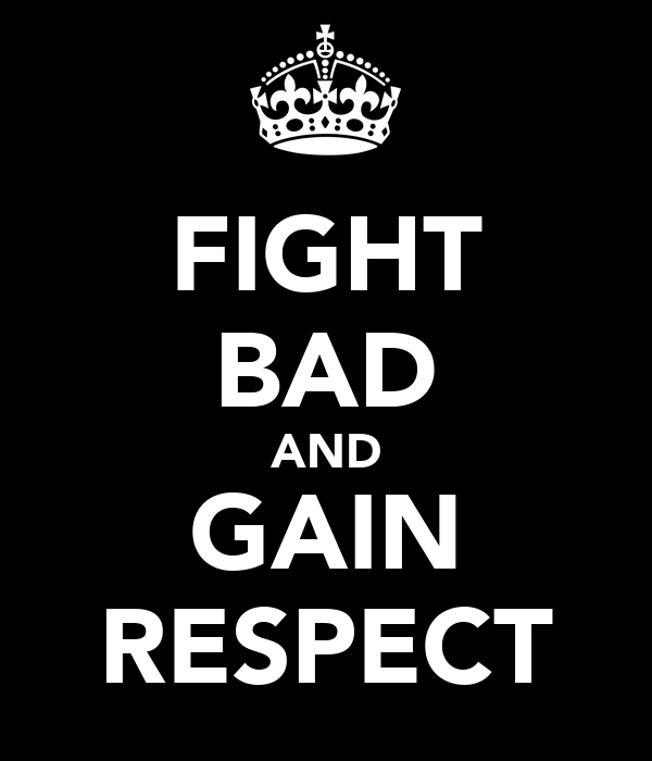 FIGHT BAD AND GAIN RESPECT