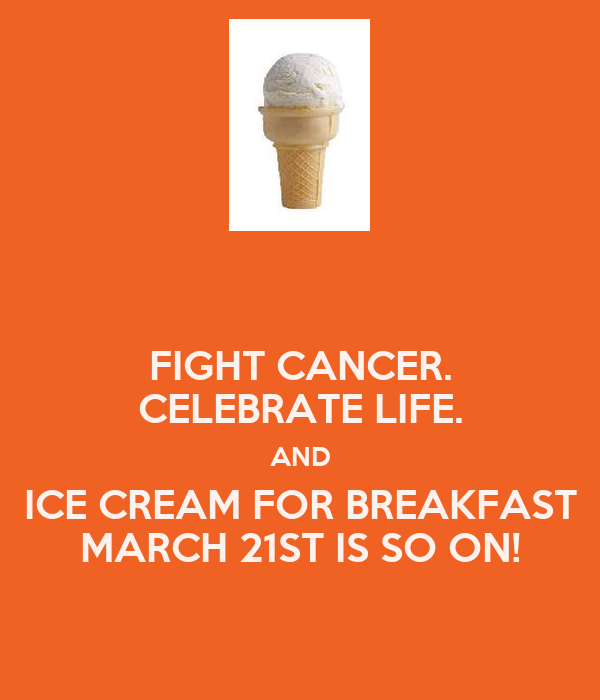 FIGHT CANCER. CELEBRATE LIFE. AND ICE CREAM FOR BREAKFAST MARCH 21ST IS SO ON!