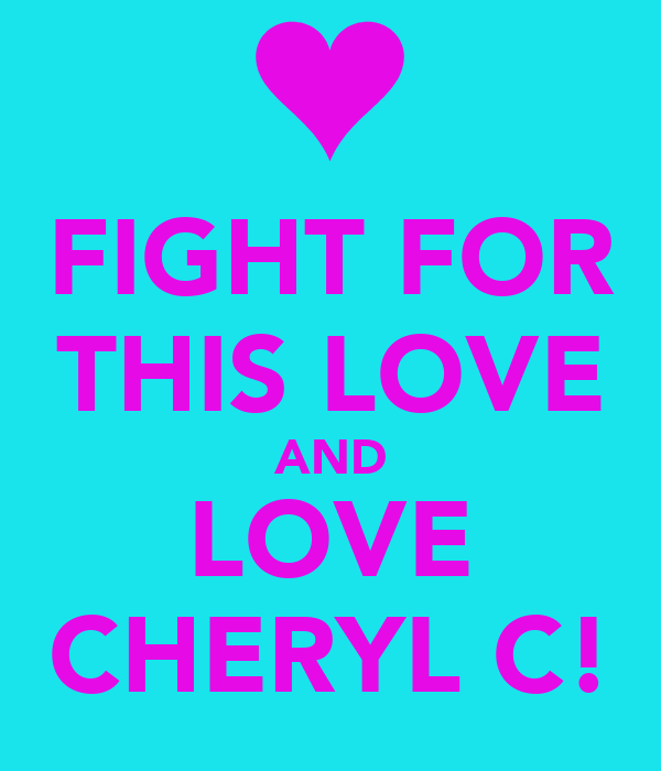 FIGHT FOR THIS LOVE AND LOVE CHERYL C!