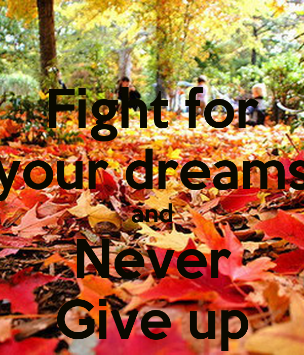 Fight for your dreams and Never Give up