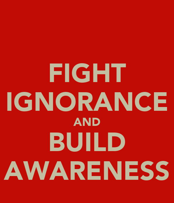 FIGHT IGNORANCE AND BUILD AWARENESS