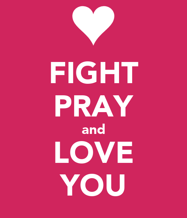 FIGHT PRAY and LOVE YOU