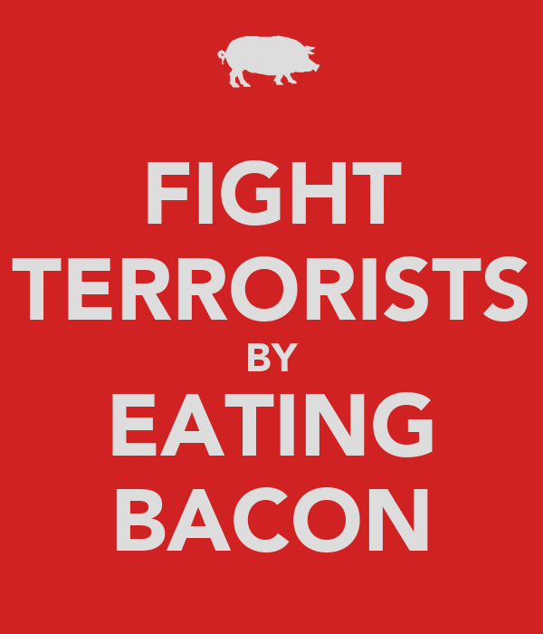 FIGHT TERRORISTS BY EATING BACON