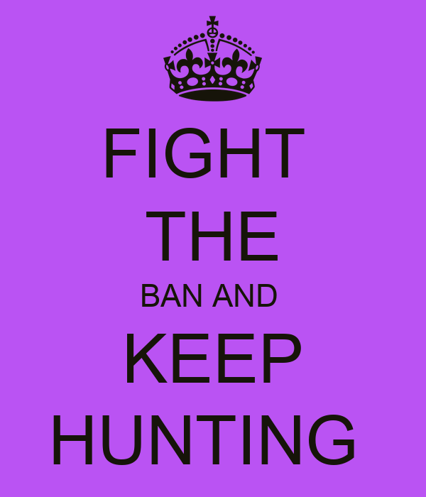 FIGHT  THE BAN AND  KEEP HUNTING
