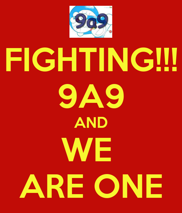 FIGHTING!!! 9A9 AND WE  ARE ONE