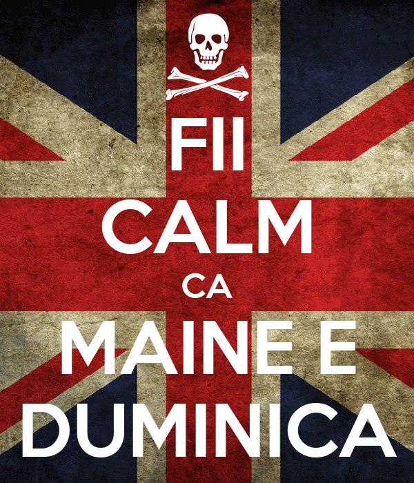 FII CALM CA MAINE E DUMINICA