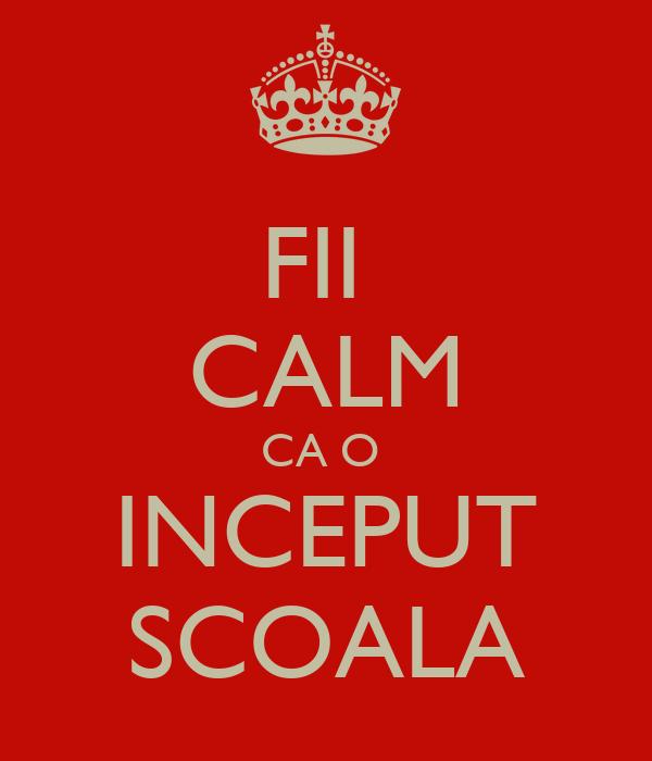 FII  CALM CA O  INCEPUT SCOALA