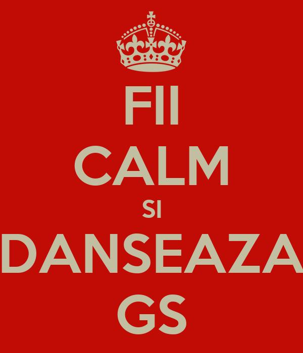 FII CALM SI DANSEAZA GS
