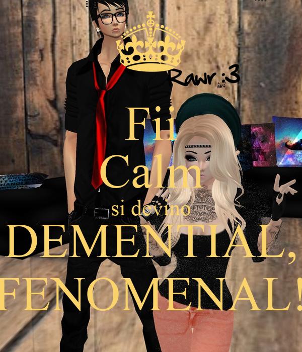 Fii Calm si devino DEMENTIAL, FENOMENAL!