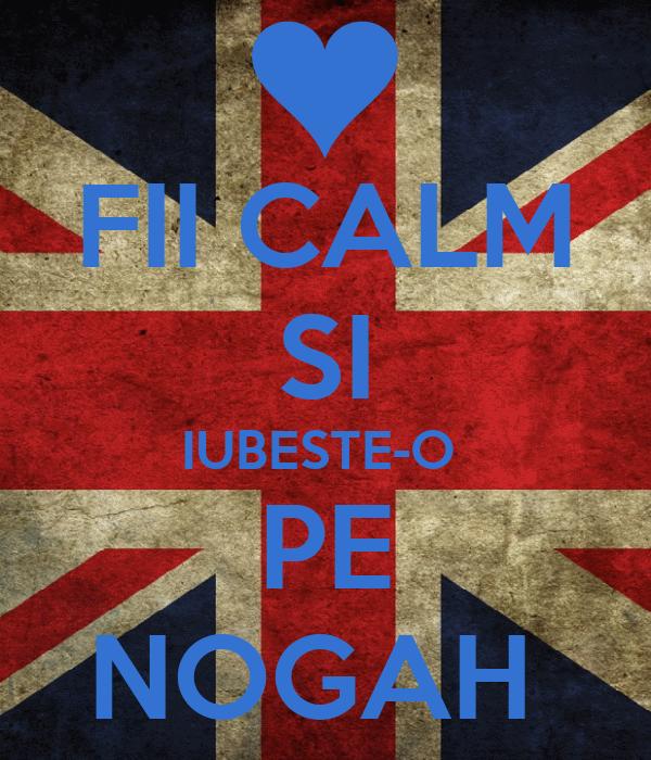 FII CALM SI IUBESTE-O  PE NOGAH