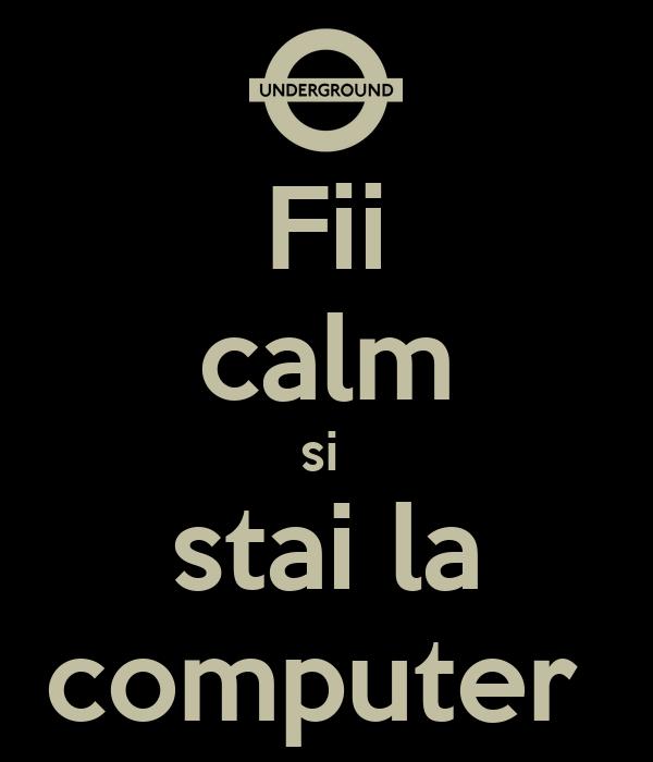 Fii  calm si  stai la computer