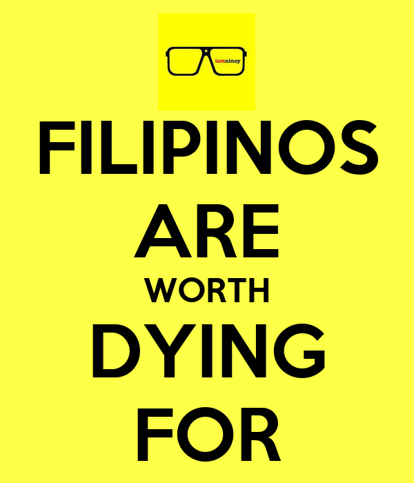 FILIPINOS ARE WORTH DYING FOR