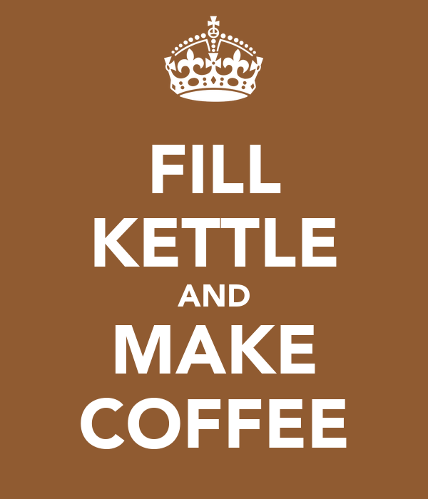 FILL KETTLE AND MAKE COFFEE