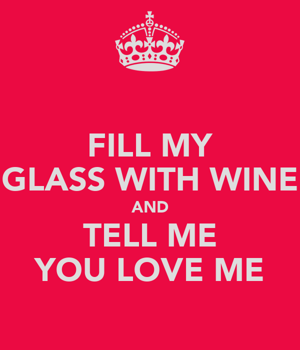 FILL MY GLASS WITH WINE AND TELL ME YOU LOVE ME