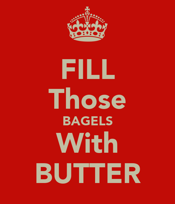 FILL Those BAGELS With BUTTER