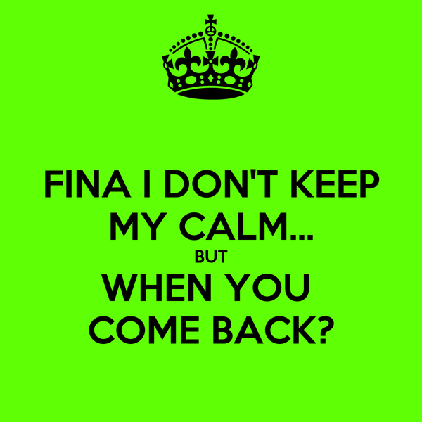 FINA I DON'T KEEP MY CALM... BUT WHEN YOU  COME BACK?