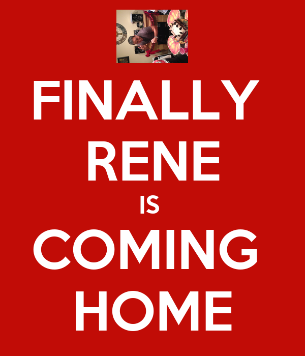 FINALLY  RENE IS  COMING  HOME