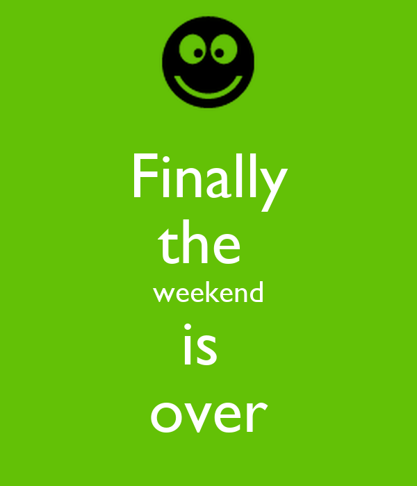 Finally the  weekend is  over