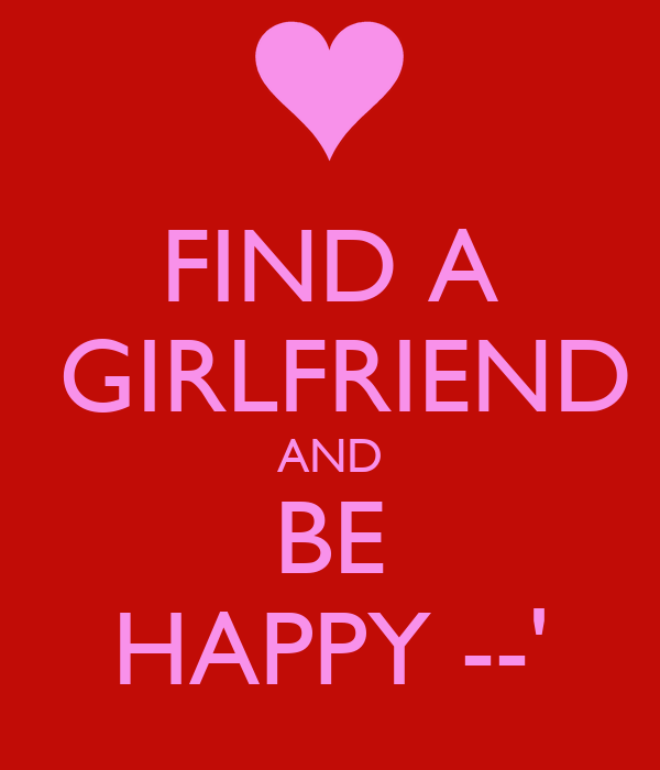 FIND A  GIRLFRIEND AND BE HAPPY --'