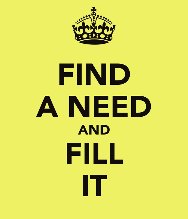 FIND A NEED AND FILL IT