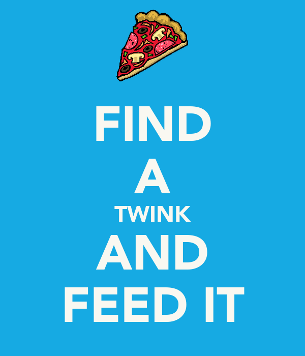 FIND A TWINK AND FEED IT