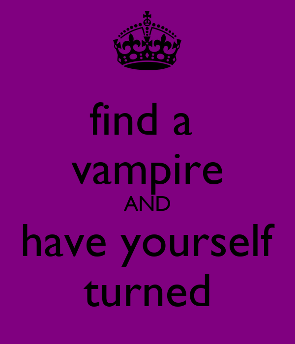 find a  vampire AND have yourself turned
